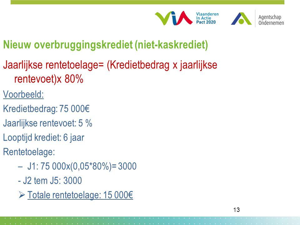 Nieuw overbruggingskrediet (niet-kaskrediet) Jaarlijkse rentetoelage= (Kredietbedrag x jaarlijkse rentevoet)x 80% Voorbeeld: Kredietbedrag: 75 000€ Jaarlijkse rentevoet: 5 % Looptijd krediet: 6 jaar Rentetoelage: –J1: 75 000x(0,05*80%)= 3000 - J2 tem J5: 3000  Totale rentetoelage: 15 000€ 13