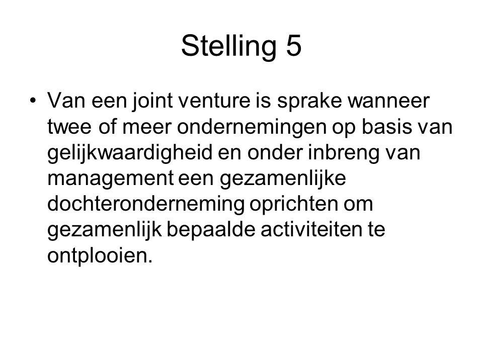 Stelling 5 •Van een joint venture is sprake wanneer twee of meer ondernemingen op basis van gelijkwaardigheid en onder inbreng van management een geza