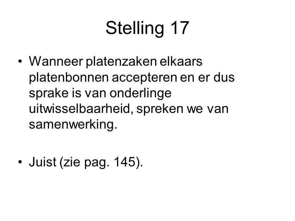 Stelling 17 •Wanneer platenzaken elkaars platenbonnen accepteren en er dus sprake is van onderlinge uitwisselbaarheid, spreken we van samenwerking. •J