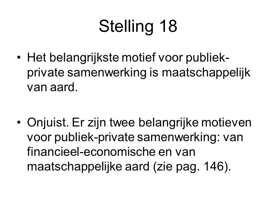 Stelling 18 •Het belangrijkste motief voor publiek- private samenwerking is maatschappelijk van aard. •Onjuist. Er zijn twee belangrijke motieven voor