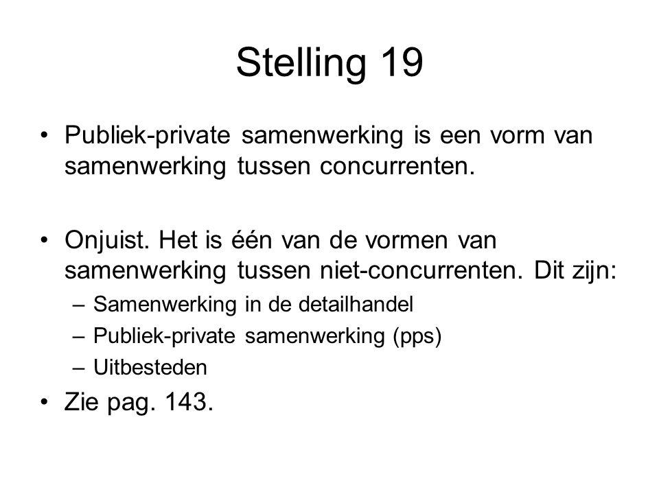 Stelling 19 •Publiek-private samenwerking is een vorm van samenwerking tussen concurrenten. •Onjuist. Het is één van de vormen van samenwerking tussen