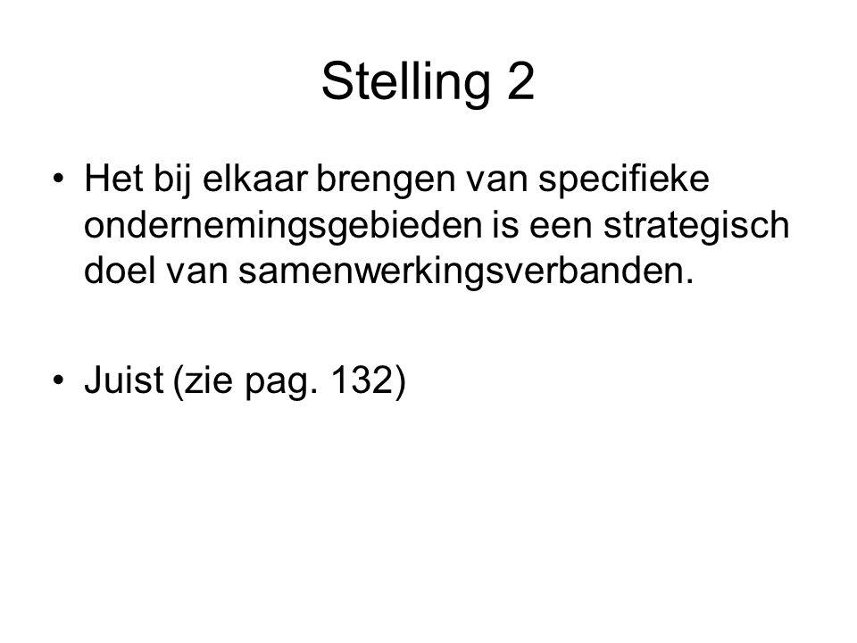 Stelling 2 •Het bij elkaar brengen van specifieke ondernemingsgebieden is een strategisch doel van samenwerkingsverbanden. •Juist (zie pag. 132)