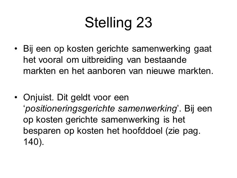 Stelling 23 •Bij een op kosten gerichte samenwerking gaat het vooral om uitbreiding van bestaande markten en het aanboren van nieuwe markten. •Onjuist