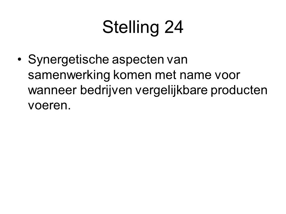 Stelling 24 •Synergetische aspecten van samenwerking komen met name voor wanneer bedrijven vergelijkbare producten voeren.