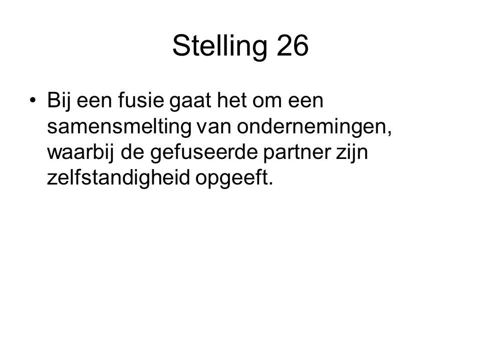 Stelling 26 •Bij een fusie gaat het om een samensmelting van ondernemingen, waarbij de gefuseerde partner zijn zelfstandigheid opgeeft.