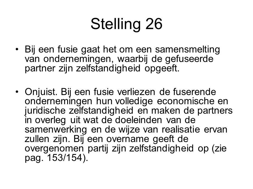 Stelling 26 •Bij een fusie gaat het om een samensmelting van ondernemingen, waarbij de gefuseerde partner zijn zelfstandigheid opgeeft. •Onjuist. Bij