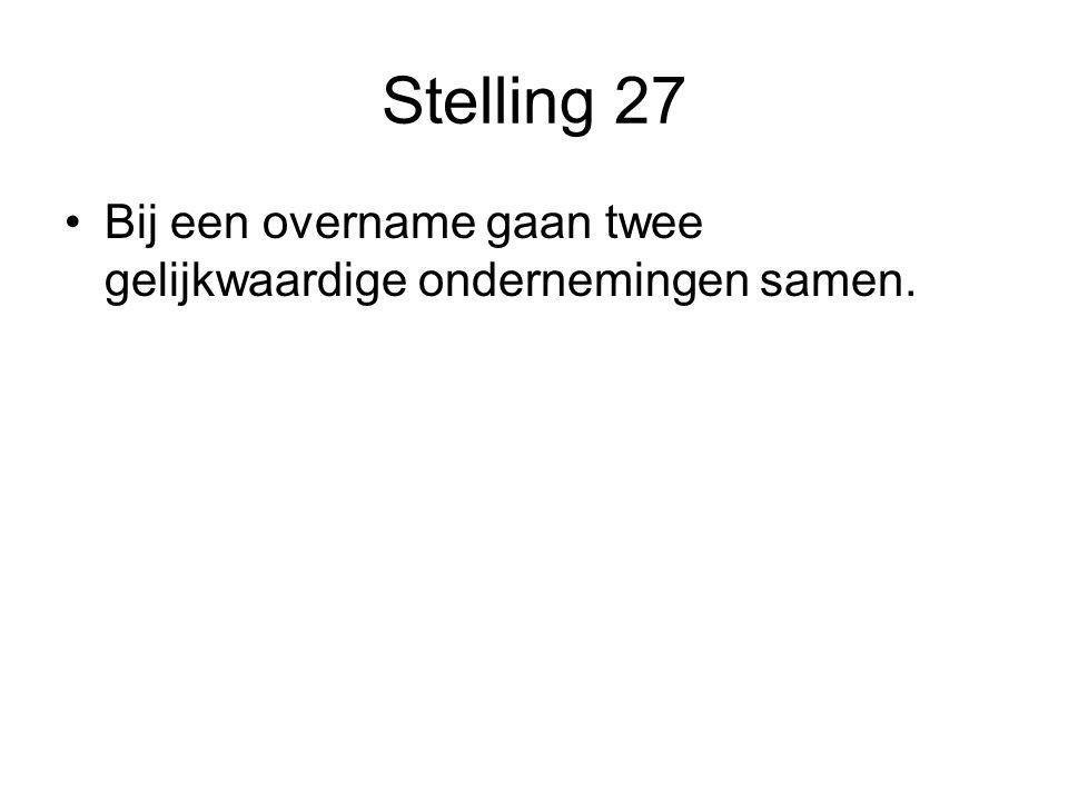 Stelling 27 •Bij een overname gaan twee gelijkwaardige ondernemingen samen.