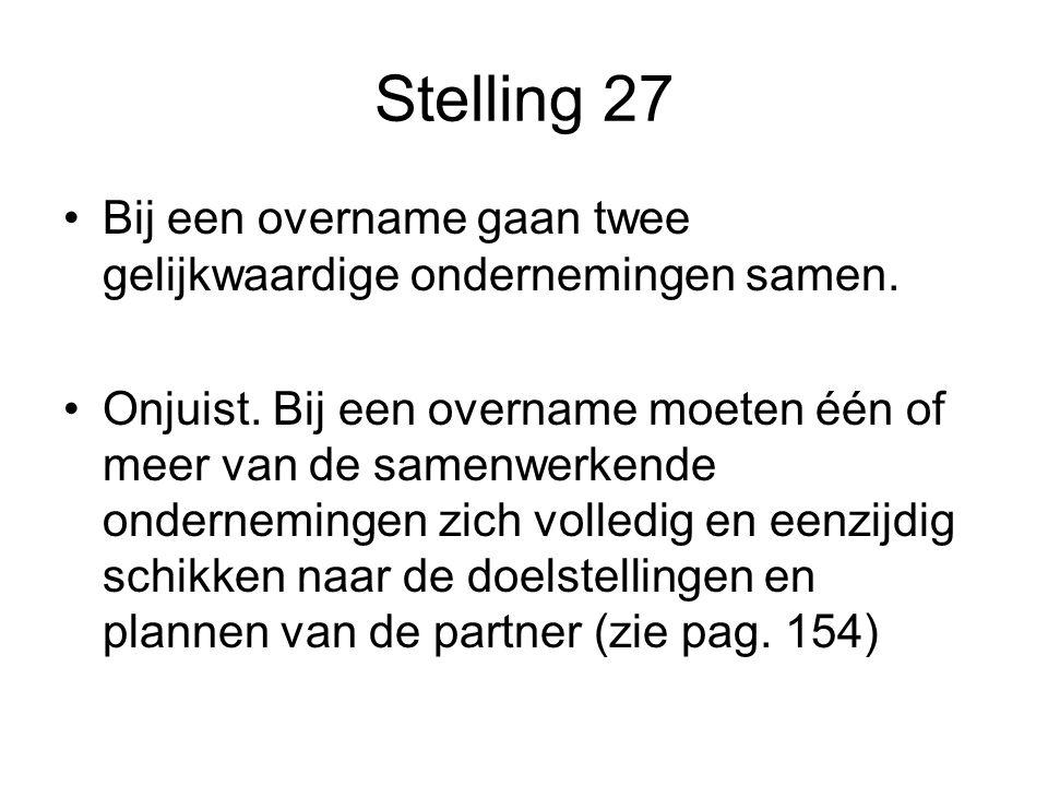Stelling 27 •Bij een overname gaan twee gelijkwaardige ondernemingen samen. •Onjuist. Bij een overname moeten één of meer van de samenwerkende onderne