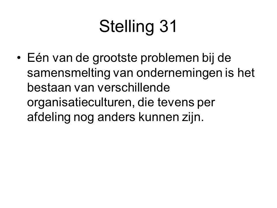Stelling 31 •Eén van de grootste problemen bij de samensmelting van ondernemingen is het bestaan van verschillende organisatieculturen, die tevens per