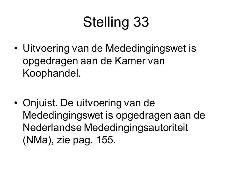 Stelling 33 •Uitvoering van de Mededingingswet is opgedragen aan de Kamer van Koophandel. •Onjuist. De uitvoering van de Mededingingswet is opgedragen