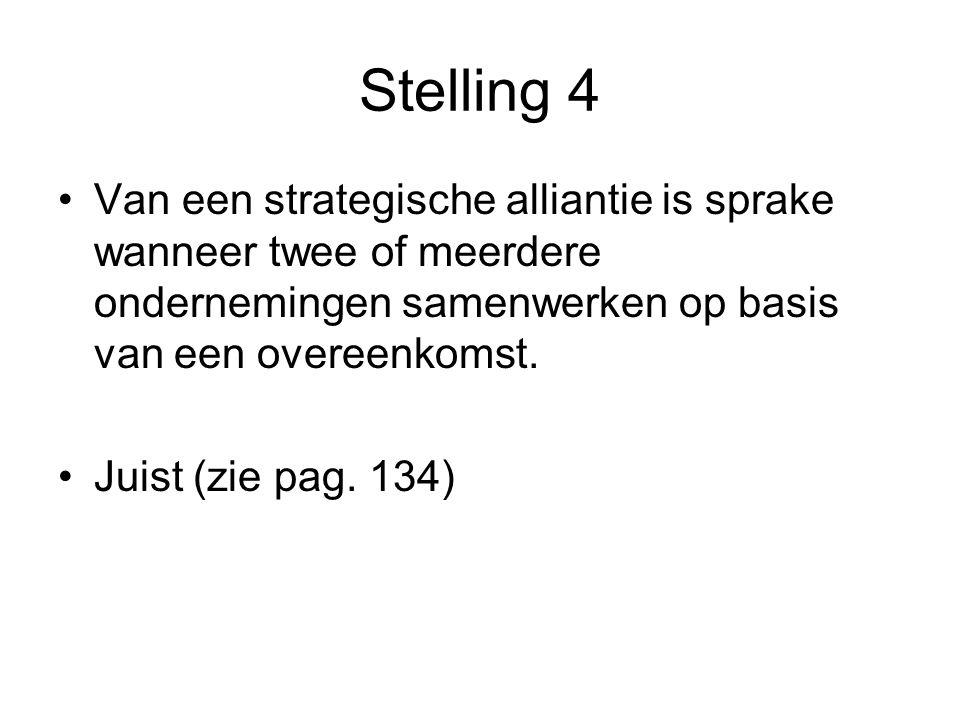 Stelling 4 •Van een strategische alliantie is sprake wanneer twee of meerdere ondernemingen samenwerken op basis van een overeenkomst. •Juist (zie pag