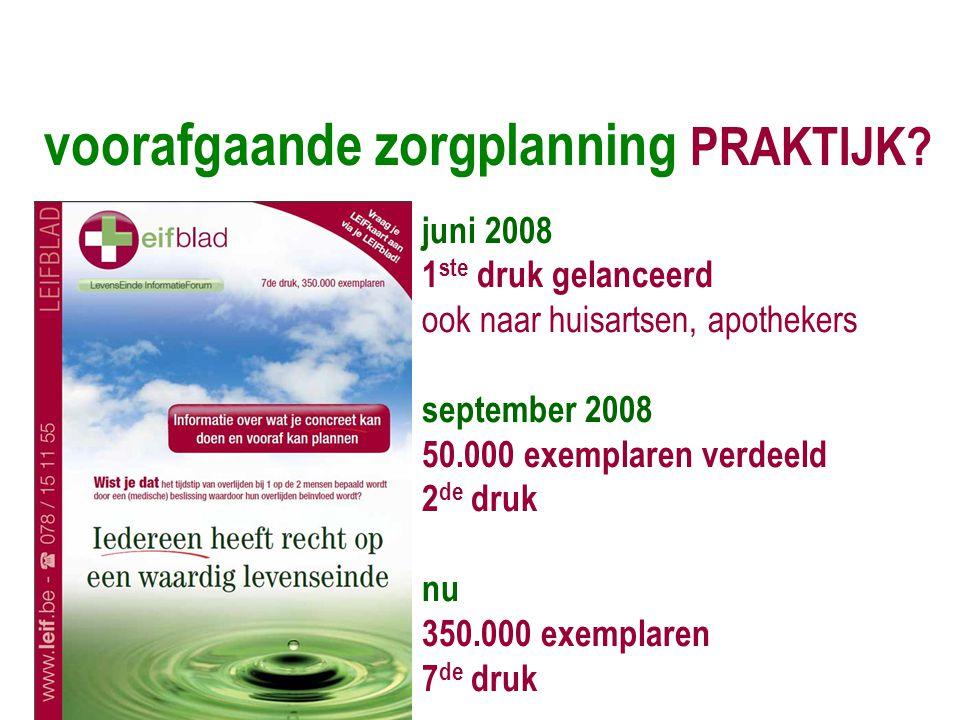 voorafgaande zorgplanning PRAKTIJK? juni 2008 1 ste druk gelanceerd ook naar huisartsen, apothekers september 2008 50.000 exemplaren verdeeld 2 de dru