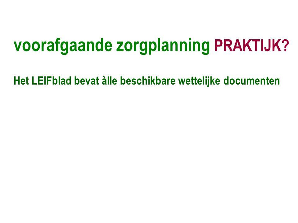 voorafgaande zorgplanning PRAKTIJK? Het LEIFblad bevat àlle beschikbare wettelijke documenten