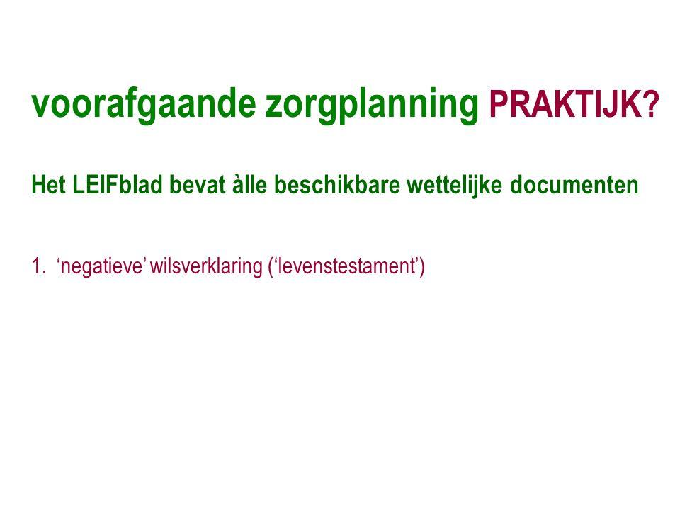 voorafgaande zorgplanning PRAKTIJK? Het LEIFblad bevat àlle beschikbare wettelijke documenten 1.'negatieve' wilsverklaring ('levenstestament')