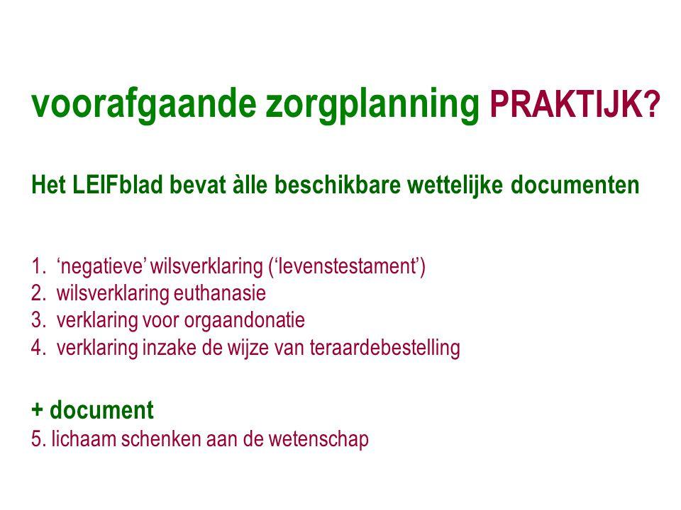 voorafgaande zorgplanning PRAKTIJK? Het LEIFblad bevat àlle beschikbare wettelijke documenten 1.'negatieve' wilsverklaring ('levenstestament') 2.wilsv
