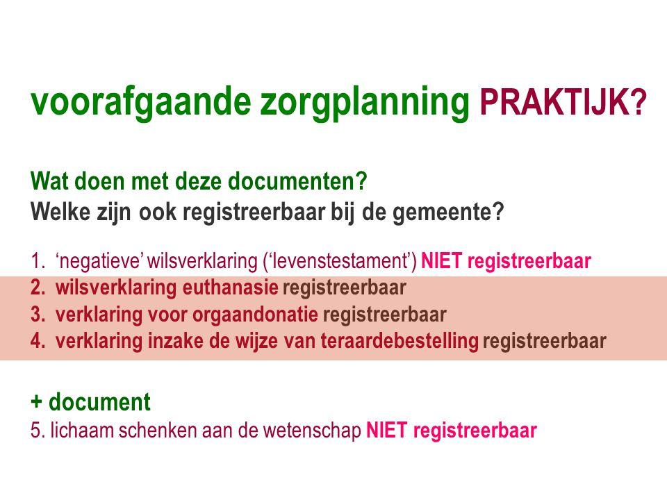 voorafgaande zorgplanning PRAKTIJK? Wat doen met deze documenten? Welke zijn ook registreerbaar bij de gemeente? 1.'negatieve' wilsverklaring ('levens