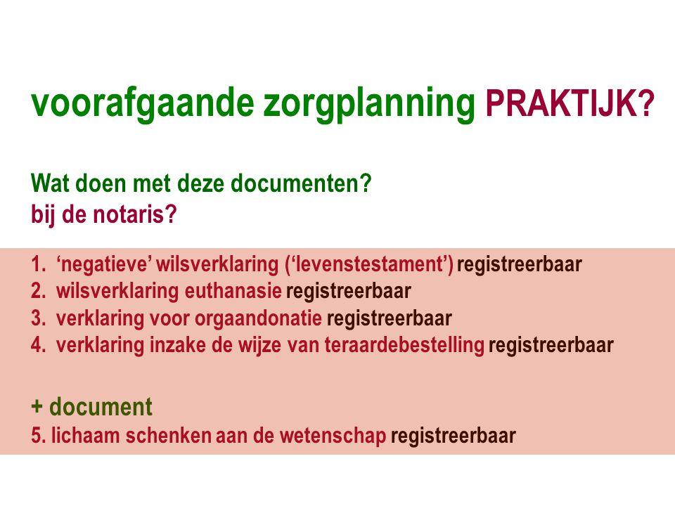 voorafgaande zorgplanning PRAKTIJK? Wat doen met deze documenten? bij de notaris? 1.'negatieve' wilsverklaring ('levenstestament') registreerbaar 2.wi