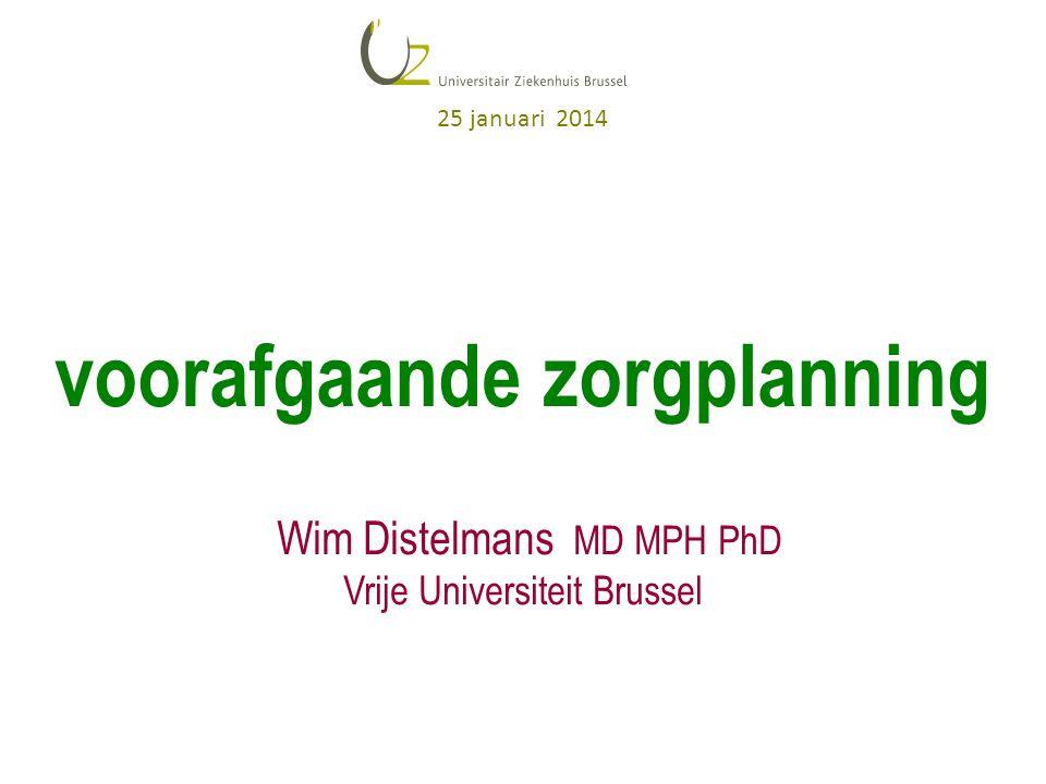 voorafgaande zorgplanning Wim Distelmans MD MPH PhD Vrije Universiteit Brussel 25 januari 2014