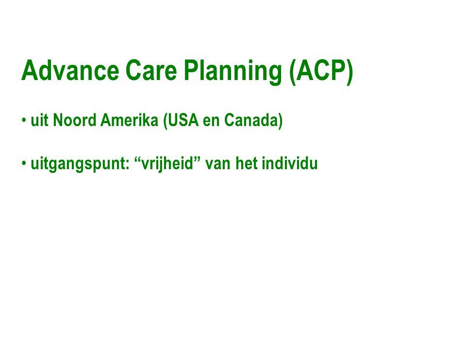 "Advance Care Planning (ACP) • uit Noord Amerika (USA en Canada) • uitgangspunt: ""vrijheid"" van het individu"