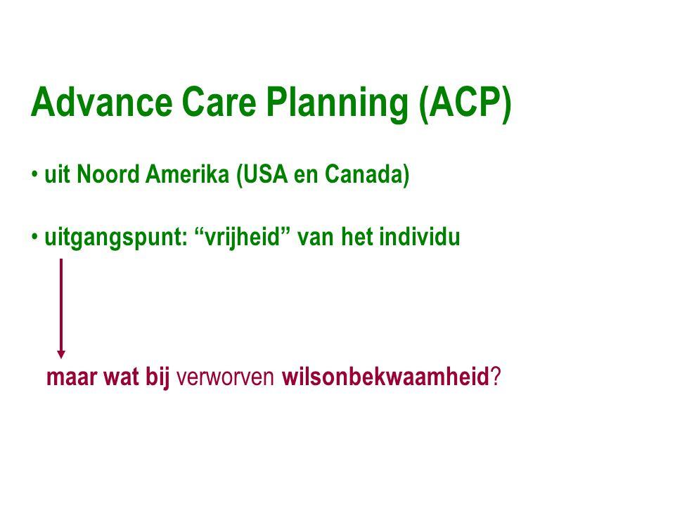 Advance Care Planning (ACP) • uit Noord Amerika (USA en Canada) • uitgangspunt: vrijheid van het individu maar wat bij verworven wilsonbekwaamheid ?