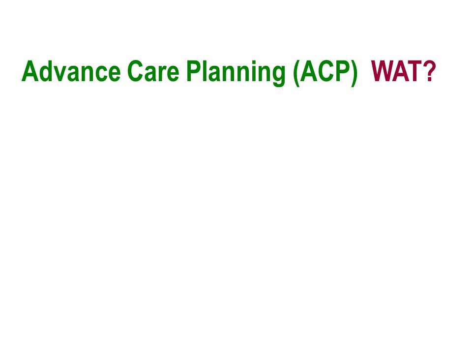 Advance Care Planning (ACP) WAT?