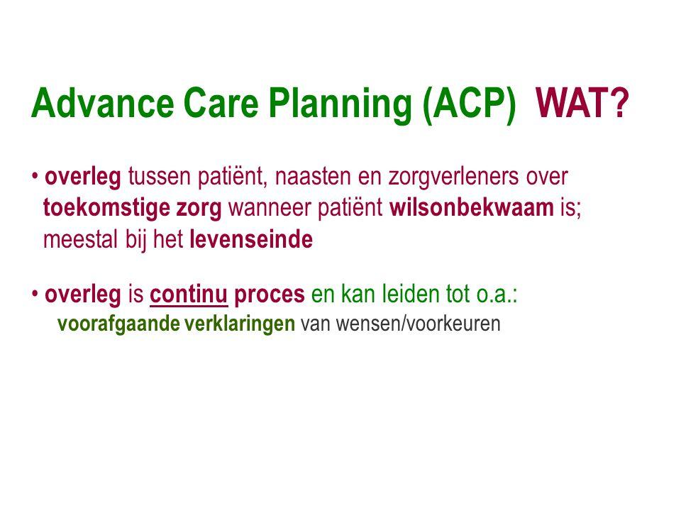 Advance Care Planning (ACP) WAT? • overleg tussen patiënt, naasten en zorgverleners over toekomstige zorg wanneer patiënt wilsonbekwaam is; meestal bi