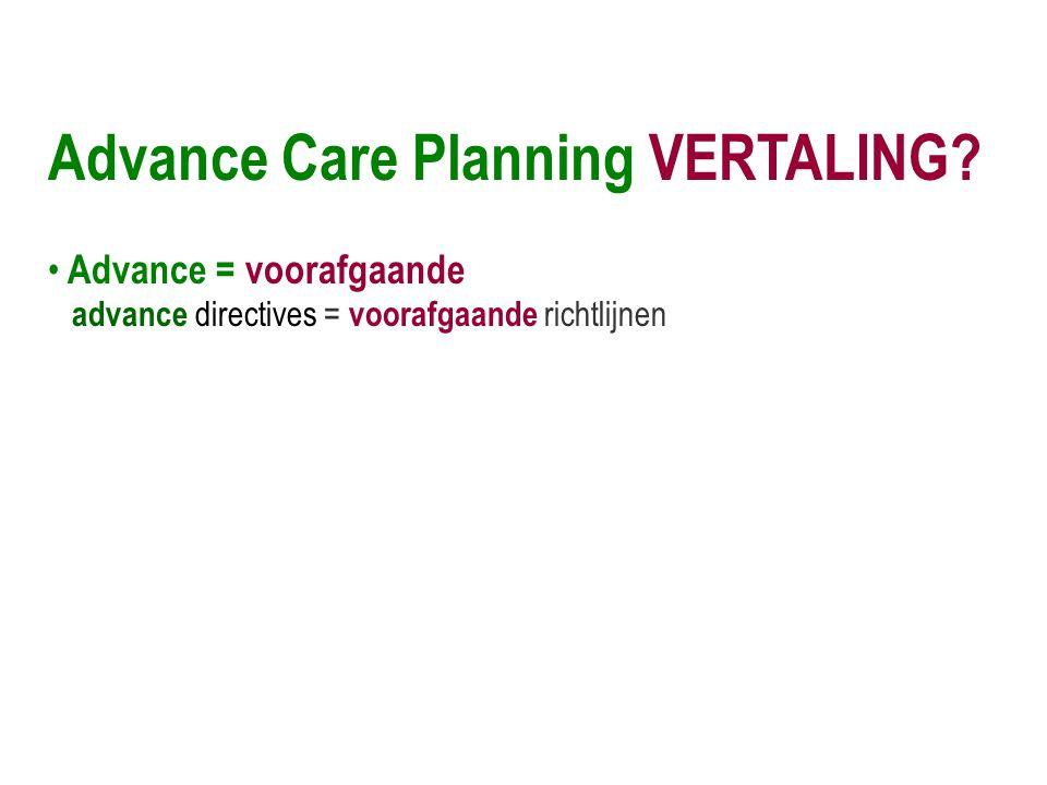 Advance Care Planning VERTALING? • Advance = voorafgaande advance directives = voorafgaande richtlijnen