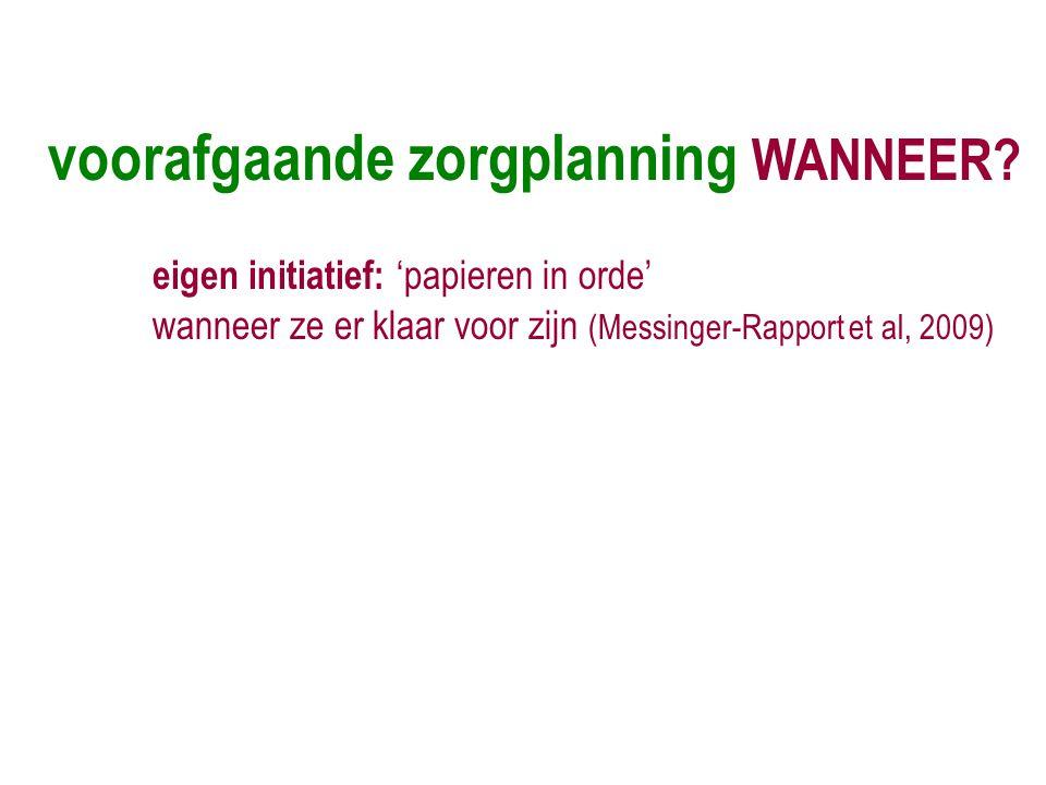 voorafgaande zorgplanning WANNEER? eigen initiatief: 'papieren in orde' wanneer ze er klaar voor zijn (Messinger-Rapport et al, 2009)