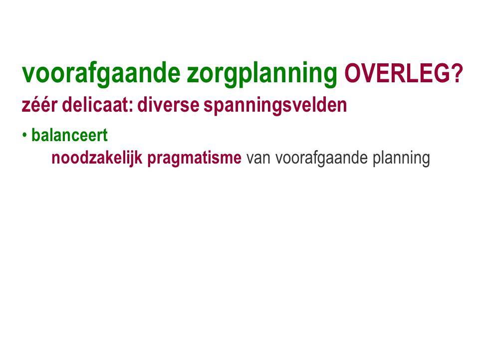 voorafgaande zorgplanning OVERLEG? zéér delicaat: diverse spanningsvelden • balanceert noodzakelijk pragmatisme van voorafgaande planning