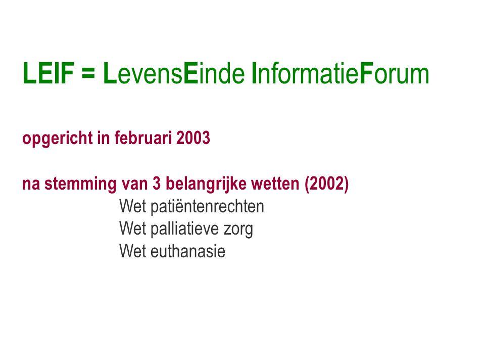 LEIF = L evens E inde I nformatie F orum opgericht in februari 2003 na stemming van 3 belangrijke wetten (2002) Wet patiëntenrechten Wet palliatieve zorg Wet euthanasie