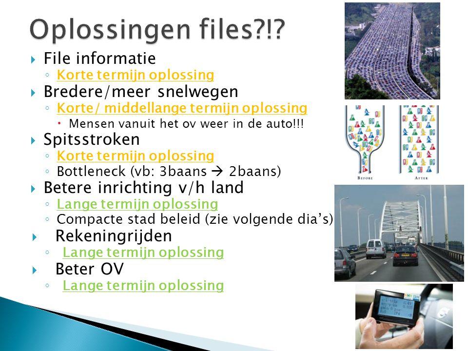  File informatie ◦ Korte termijn oplossing  Bredere/meer snelwegen ◦ Korte/ middellange termijn oplossing  Mensen vanuit het ov weer in de auto!!!