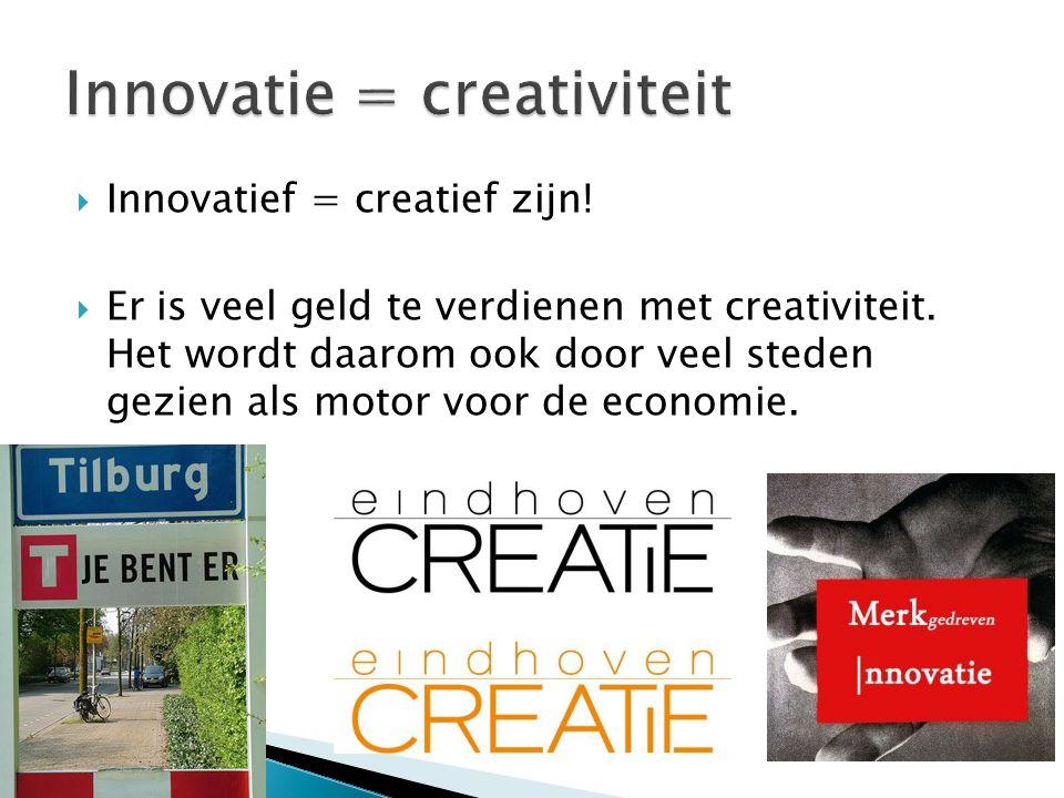  Innovatief = creatief zijn!  Er is veel geld te verdienen met creativiteit. Het wordt daarom ook door veel steden gezien als motor voor de economie