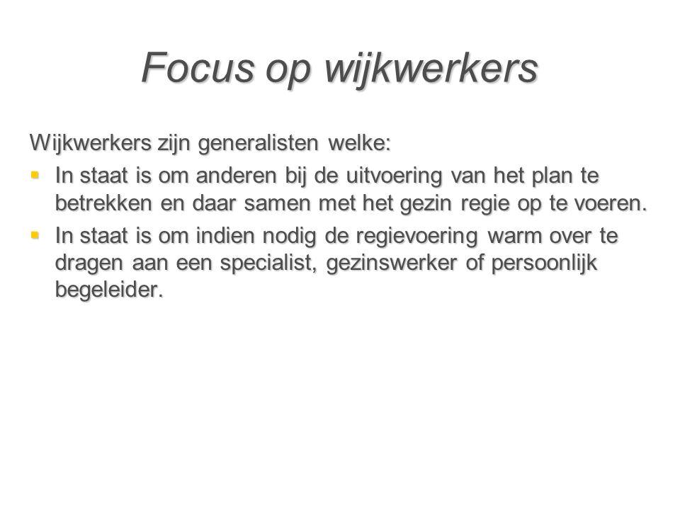 Focus op wijkwerkers Wijkwerkers zijn generalisten welke:  In staat is om anderen bij de uitvoering van het plan te betrekken en daar samen met het gezin regie op te voeren.
