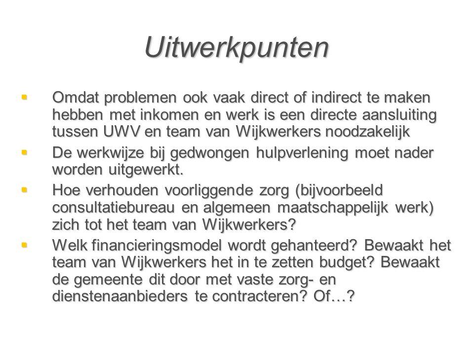 Uitwerkpunten  Omdat problemen ook vaak direct of indirect te maken hebben met inkomen en werk is een directe aansluiting tussen UWV en team van Wijkwerkers noodzakelijk  De werkwijze bij gedwongen hulpverlening moet nader worden uitgewerkt.
