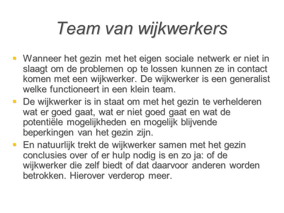 Team van wijkwerkers  Wanneer het gezin met het eigen sociale netwerk er niet in slaagt om de problemen op te lossen kunnen ze in contact komen met een wijkwerker.