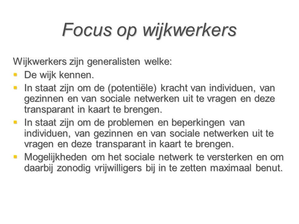 Focus op wijkwerkers Wijkwerkers zijn generalisten welke:  De wijk kennen.  In staat zijn om de (potentiële) kracht van individuen, van gezinnen en