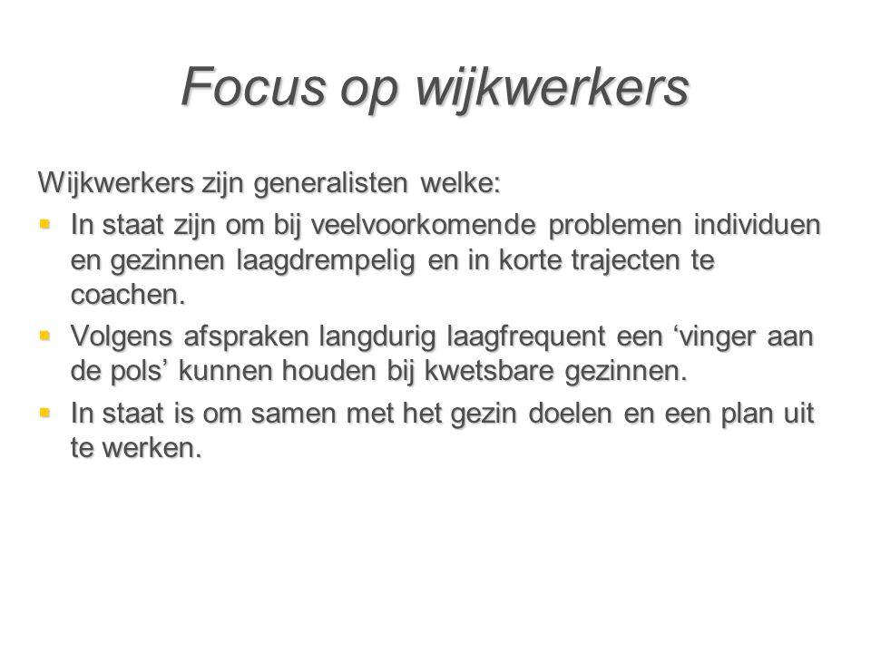 Focus op wijkwerkers Wijkwerkers zijn generalisten welke:  In staat zijn om bij veelvoorkomende problemen individuen en gezinnen laagdrempelig en in korte trajecten te coachen.