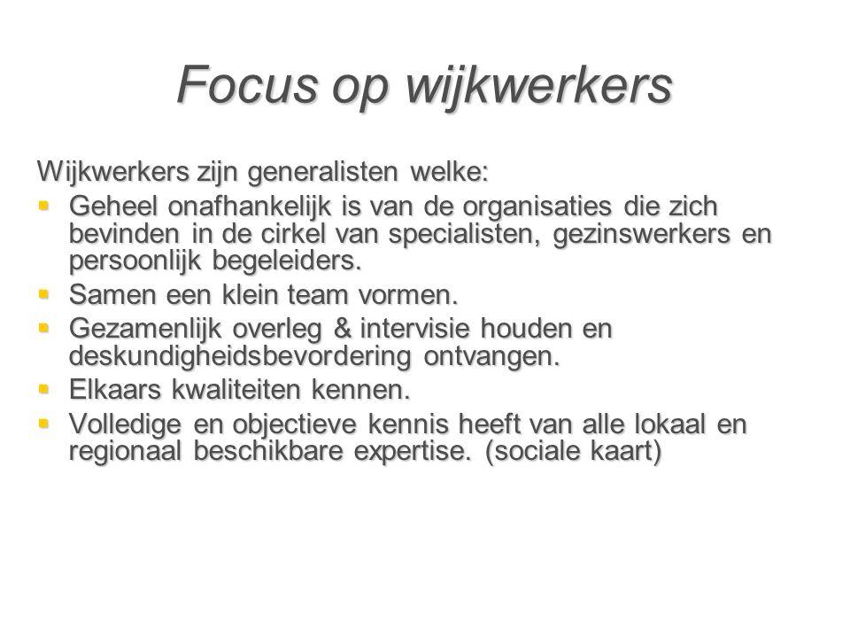Focus op wijkwerkers Wijkwerkers zijn generalisten welke:  Geheel onafhankelijk is van de organisaties die zich bevinden in de cirkel van specialisten, gezinswerkers en persoonlijk begeleiders.