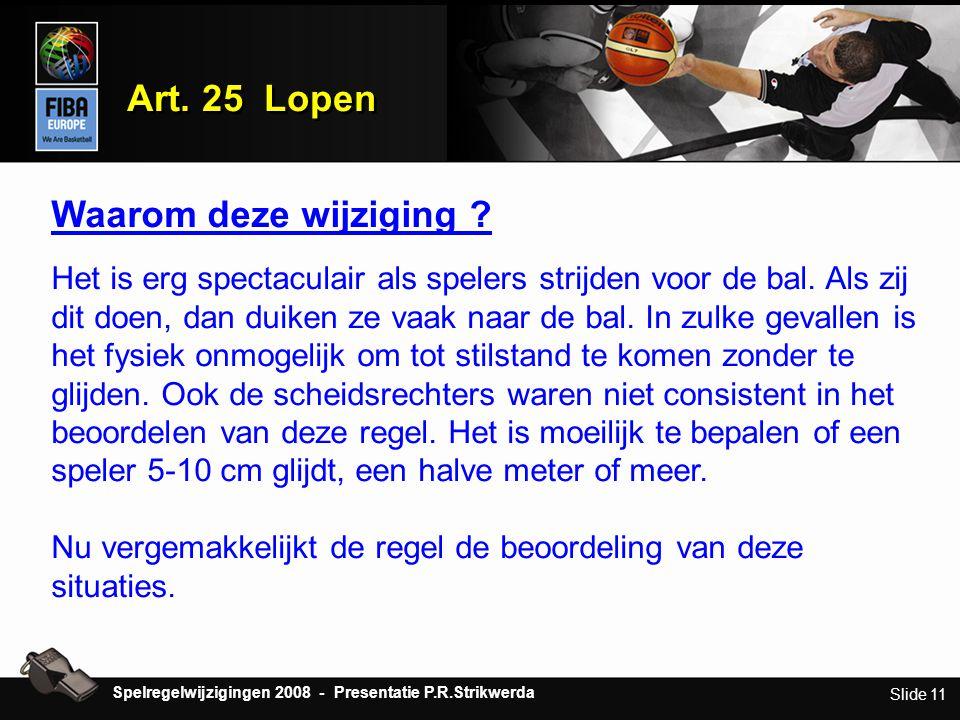 Slide 11 Art. 25 Lopen Waarom deze wijziging ? Het is erg spectaculair als spelers strijden voor de bal. Als zij dit doen, dan duiken ze vaak naar de