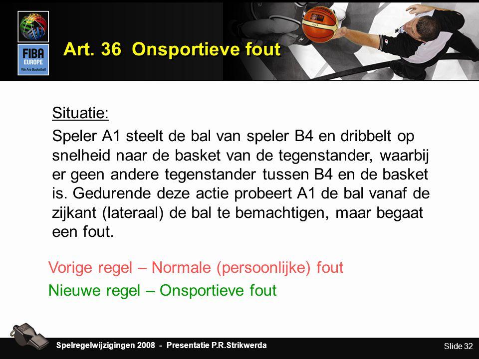 Slide 32 Art. 36 Onsportieve fout Situatie: Speler A1 steelt de bal van speler B4 en dribbelt op snelheid naar de basket van de tegenstander, waarbij