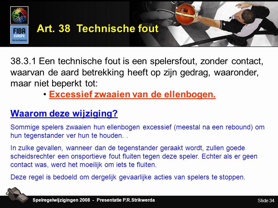 Slide 34 Art. 38 Technische fout 38.3.1 Een technische fout is een spelersfout, zonder contact, waarvan de aard betrekking heeft op zijn gedrag, waaro