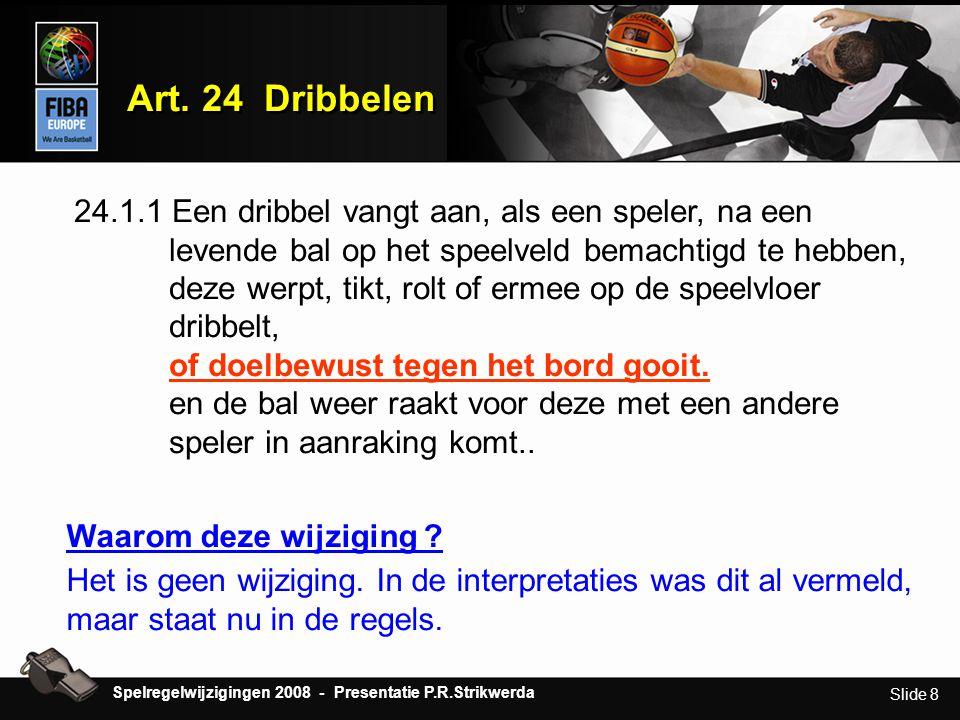 Slide 8 Art. 24 Dribbelen 24.1.1 Een dribbel vangt aan, als een speler, na een levende bal op het speelveld bemachtigd te hebben, deze werpt, tikt, ro