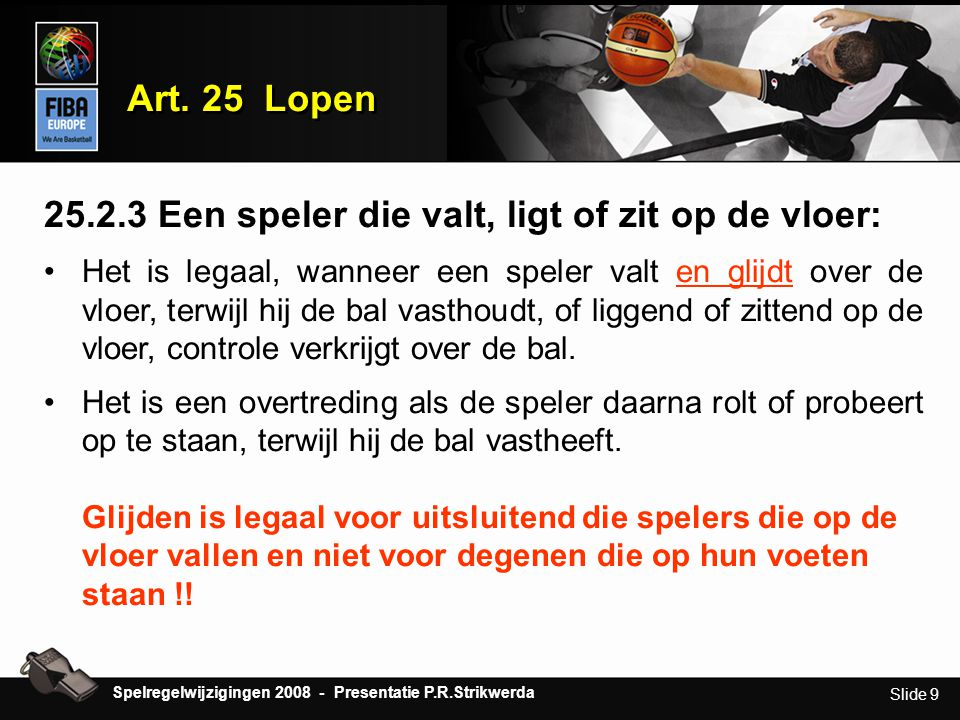 Slide 9 Art. 25 Lopen 25.2.3 Een speler die valt, ligt of zit op de vloer: •H•Het is legaal, wanneer een speler valt en glijdt over de vloer, terwijl
