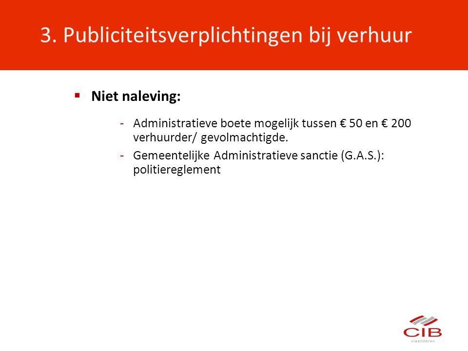 3. Publiciteitsverplichtingen bij verhuur  Niet naleving: -Administratieve boete mogelijk tussen € 50 en € 200 verhuurder/ gevolmachtigde. -Gemeentel