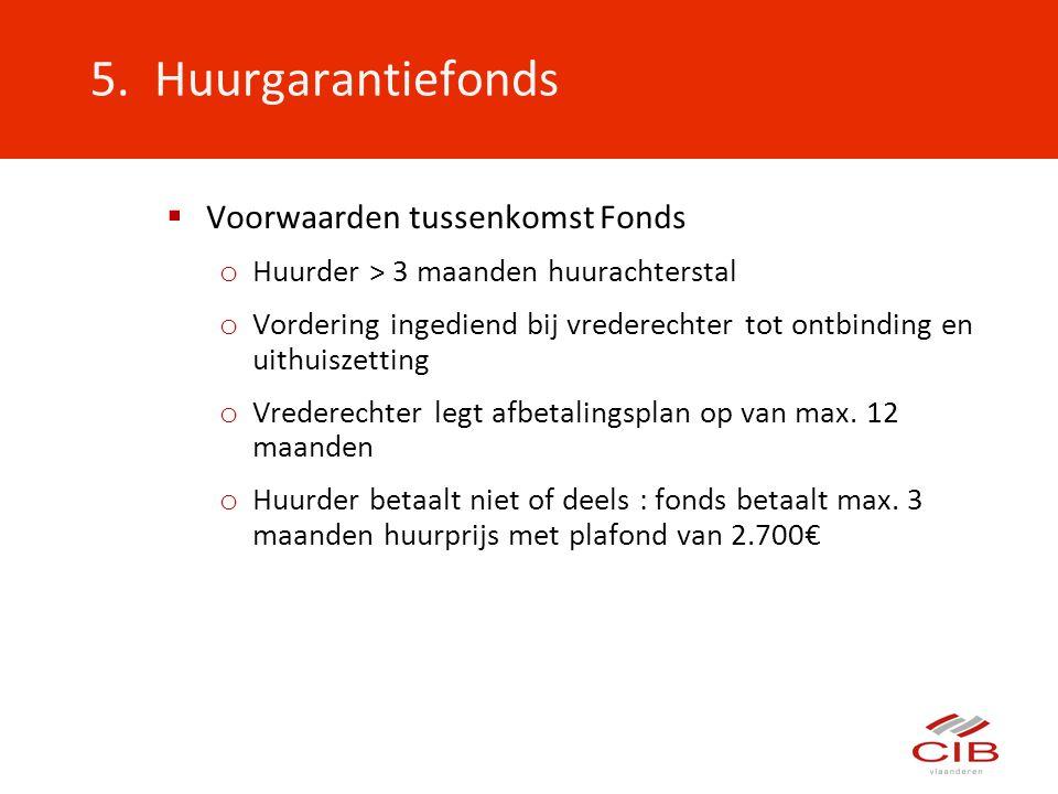 5. Huurgarantiefonds  Voorwaarden tussenkomst Fonds o Huurder > 3 maanden huurachterstal o Vordering ingediend bij vrederechter tot ontbinding en uit