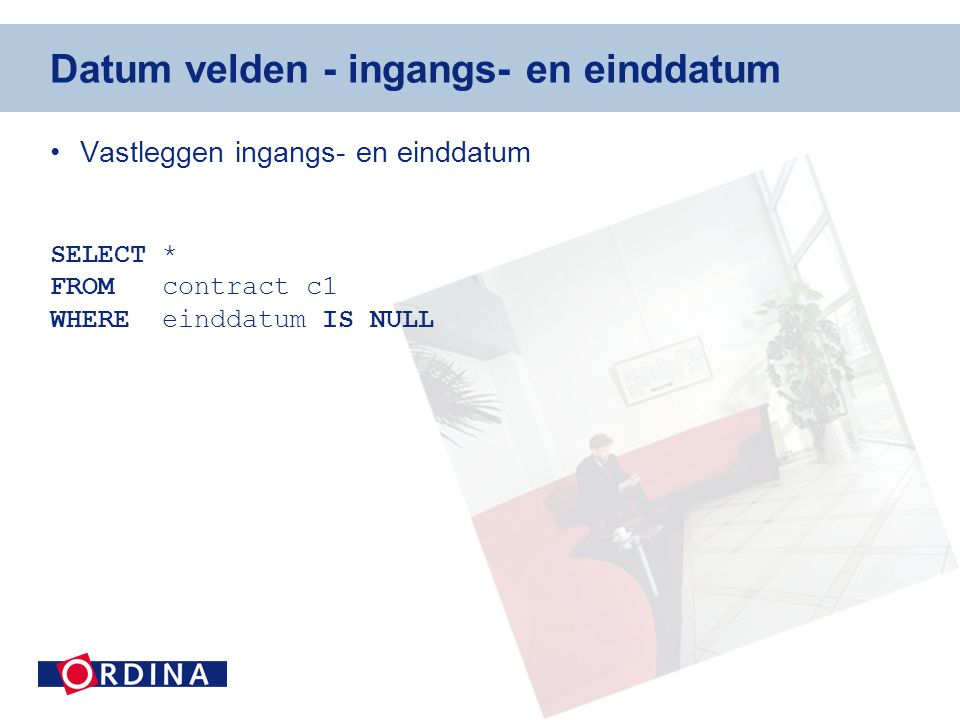 Datum velden - ingangs- en einddatum •Vastleggen ingangs- en einddatum SELECT * FROM contract c1 WHERE einddatum IS NULL