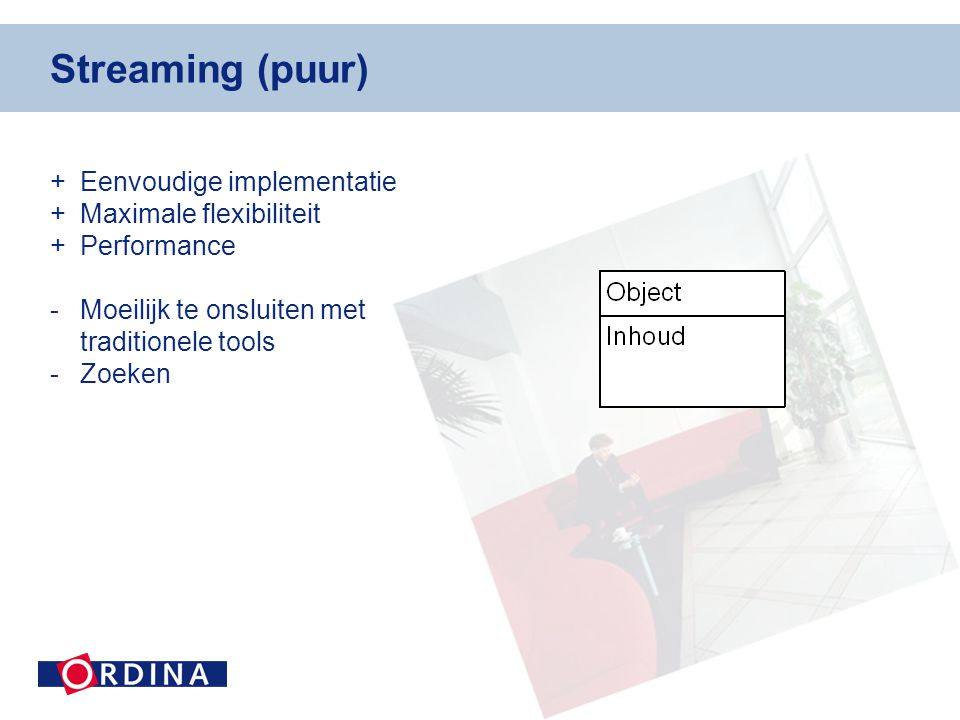 Streaming (puur) +Eenvoudige implementatie +Maximale flexibiliteit +Performance -Moeilijk te onsluiten met traditionele tools -Zoeken