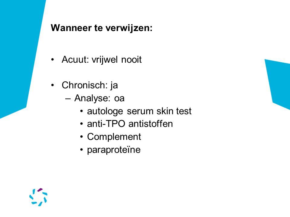 Wanneer te verwijzen: •Acuut: vrijwel nooit •Chronisch: ja –Analyse: oa •autologe serum skin test •anti-TPO antistoffen •Complement •paraproteïne
