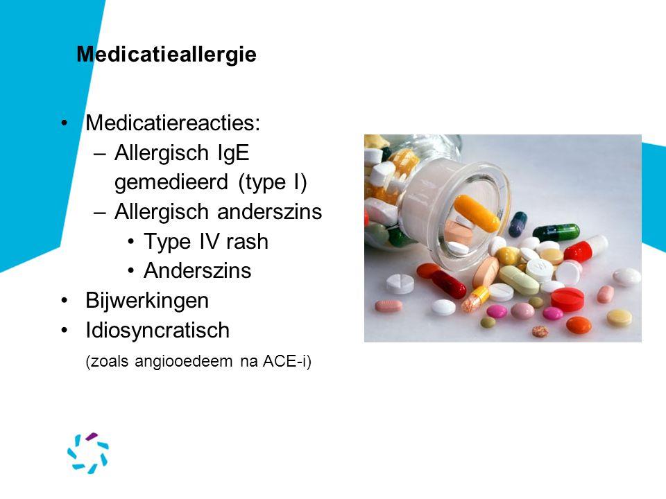 Medicatieallergie •Medicatiereacties: –Allergisch IgE gemedieerd (type I) –Allergisch anderszins •Type IV rash •Anderszins •Bijwerkingen •Idiosyncratisch (zoals angiooedeem na ACE-i)