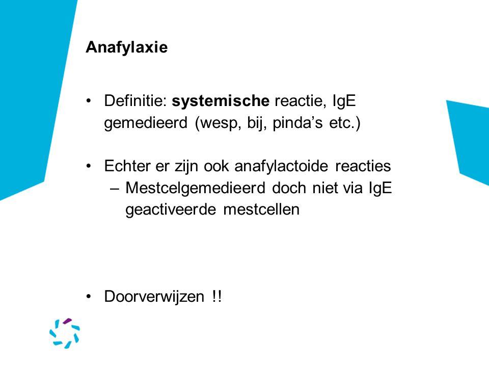 Anafylaxie •Definitie: systemische reactie, IgE gemedieerd (wesp, bij, pinda's etc.) •Echter er zijn ook anafylactoide reacties –Mestcelgemedieerd doch niet via IgE geactiveerde mestcellen •Doorverwijzen !!